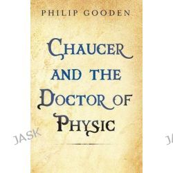 Chaucer and the Doctor of Physic by Philip Gooden, 9781909771079.