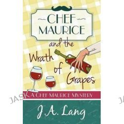 Chef Maurice and the Wrath of Grapes, Chef Maurice Mysteries by J. A. Lang, 9781910679050.