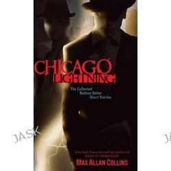 Chicago Lightning, The Collected Nathan Heller Short Stories by Max Allan Collins, 9781612180915.