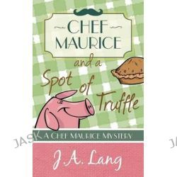 Chef Maurice and a Spot of Truffle, Chef Maurice Mysteries by J. A. Lang, 9781910679029.