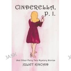 Cinderella, P. I. and Other Fairy Tale Mystery Stories by Juliet Kincaid, 9780989950435.
