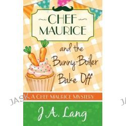 Chef Maurice and the Bunny-Boiler Bake Off, Chef Maurice Mysteries by J. A. Lang, 9781910679081.