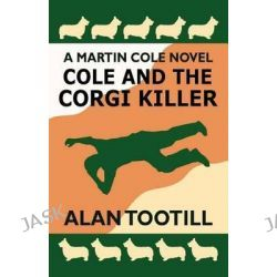Cole and the Corgi Killer, The Martin Cole Novels by Alan Tootill, 9781478220626.