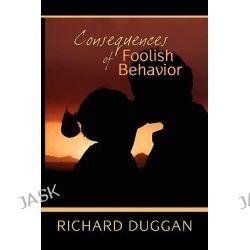 Consequences of Foolish Behavior by Richard Duggan, 9781606937730.