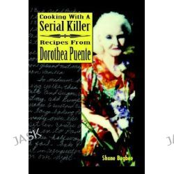 Cooking with a Serial Killer Recipes From Dorothea Puente by Shane Bugbee, 9781411615441.