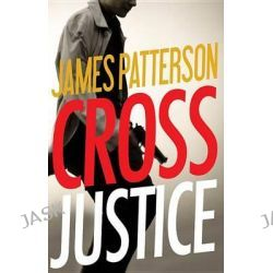 Cross Justice by James Patterson, 9780316407045.