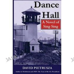 Dance Hall, A Novel of Sing Sing by David Pietrusza, 9781440494055.