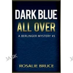 Dark Blue All Over, A Berlinger Mystery, #5 by Rosalie Bruce, 9781514643884.