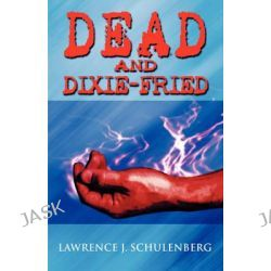 Dead and Dixie-Fried by Lawrence J Schulenberg, 9781607036197.