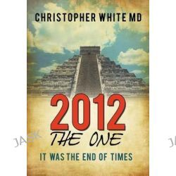 2012 - The One, It Was the End of Times by Christopher White MD, 9781452073576.