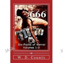 666, Six-Packs of Horror, Volumes 1-3 by W D County, 9781497477827.