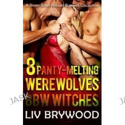 8 Panty-Melting Werewolves and Bbw Witches, A Short Story Holiday Romance Collection by LIV Brywood, 9781515224686.