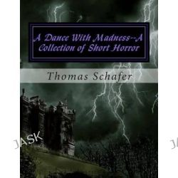 A Dance with Madness--A Collection of Short Horror by Thomas Allen Schafer, 9781499650563.