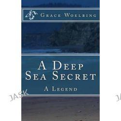A Deep Sea Secret, A Legend by Grace E Woelbing, 9781494365226.