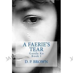 A Faerie's Tear, Ganda Ko Book I by D P Brown, 9781484095911.