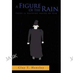 A Figure of the Rain, There Is Nothing Inside of Him: There Is Nothing Inside of Him by Clay T. Hensley, 9781469140490.