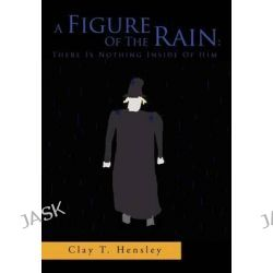 A Figure of the Rain, There Is Nothing Inside of Him: There Is Nothing Inside of Him by Clay T. Hensley, 9781469140506.