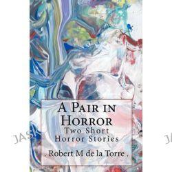 A Pair in Horror, Two Short Horror Stories by De La Torre, 9781453643884.