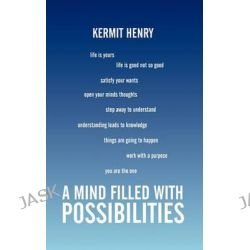 A Mind Filled With Possibilities, Short Stories 2 by Kermit Henry, 9781452043210.
