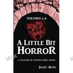A Little Bit Horror, Volumes 1-4, A Collection of Fourteen Short Stories by Juliet Boyd, 9781490554112.