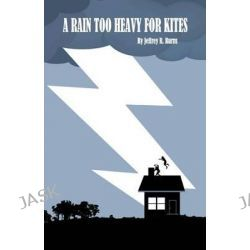 A Rain Too Heavy for Kites by Jeffrey R Burns, 9781477509289.