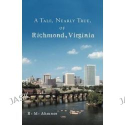 A Tale, Nearly True, of Richmond, Virginia by R. M. Ahmose, 9781469700335.