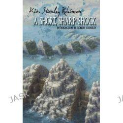 A Short, Sharp Shock by Kim Stanley Robinson, 9780990573340.