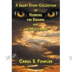 A Short Story Collection of Horrors, the Bizarre, and the Mysterious by Carol S Fowler, 9781625167446.