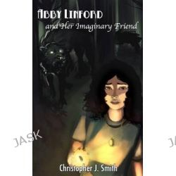 Abby Linford and Her Imaginary Friend by Professor Christopher J Smith, 9781453709320.
