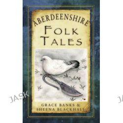 Aberdeenshire Folk Tales, Folk Tales by Grace Banks, 9780752497587.