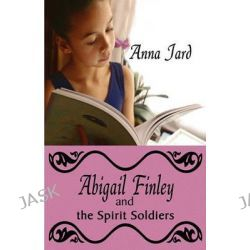Abigail Finley and the Spirit Soldiers by Anna Jard, 9781606725320.