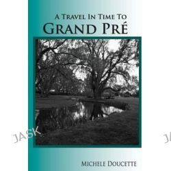 A Travel in Time to Grand Pre, Second Edition by Michele Doucette, 9780980170467.