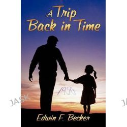 A Trip Back in Time by Edwin F. Becker, 9781456762803.