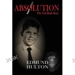 Absolution, The Ted Roth Story by Edmund Hulton, 9781413749373.