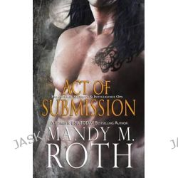 Act of Submission (Psi-Ops / Immortal Ops) by Mandy M Roth, 9781514688694.