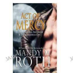 Act of Mercy (Psi-Ops / Immortal Ops) by Mandy M Roth, 9781625010803.