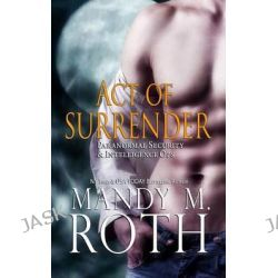 Act of Surrender (Psi-Ops / Immortal Ops) by Mandy M Roth, 9781501039898.