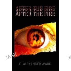 After the Fire by D Alexander Ward, 9780615838977.