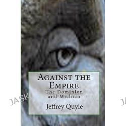 Against the Empire, The Dominion and Michian by Jeffrey Quyle, 9781451558586.
