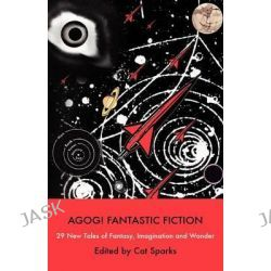 Agog! Fantastic Fiction by Cat Sparks, 9780809556304.