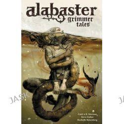 Alabaster, Grimmer Tales Volume 2 by Caitlin R. Kiernan, 9781616553029.