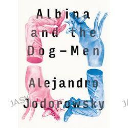 Albina and the Dog-Men by Alejandro Jodorowsky, 9781632060549.