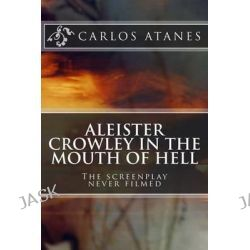 Aleister Crowley in the Mouth of Hell, The Screenplay Never Filmed by Carlos Atanes, 9781482599558.