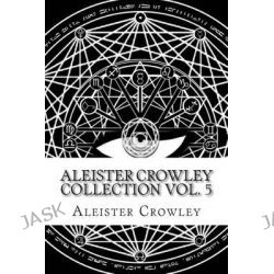 Aleister Crowley Collection Vol. 5 by Aleister Crowley, 9781505428032.