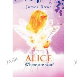 Alice-Where Are You? by James Rowe, 9781469181707.