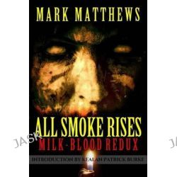 All Smoke Rises, Milk-Blood Redux by Mark Matthews, 9780692608722.