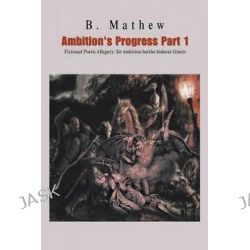 Ambition's Progress Part 1, Fictional Poetic Allegory Sir Ambition Battles Hideous Giants by B Mathew, 9781482899672.