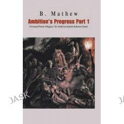 Ambition's Progress Part 1, Fictional Poetic Allegory Sir Ambition Battles Hideous Giants by B Mathew, 9781482899689.