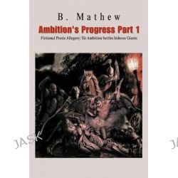 Ambition's Progress Part 1, Fictional Poetic Allegory Sir Ambition Battles Hideous Giants by B Mathew, 9781466998117.