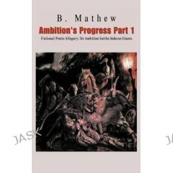 Ambition's Progress Part 1, Fictional Poetic Allegory Sir Ambition Battles Hideous Giants by B Mathew, 9781466998124.